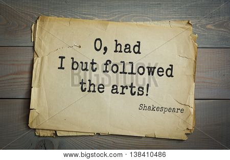 English writer and dramatist William Shakespeare quote. O, had I but followed the arts!