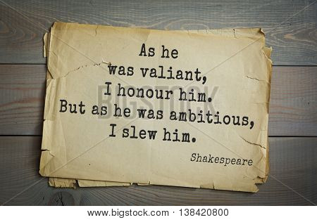 English writer and dramatist William Shakespeare quote. As he was valiant, I honour him. But as he was ambitious, I slew him.