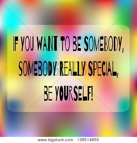 Colorful background. Space for text. Quote: If you want to be somebody somebody really special be yourself! Abstract positive card.