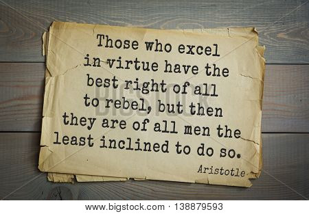 Ancient greek philosopher Aristotle quote.  Those who excel in virtue have the best right of all to rebel, but then they are of all men the least inclined to do so.