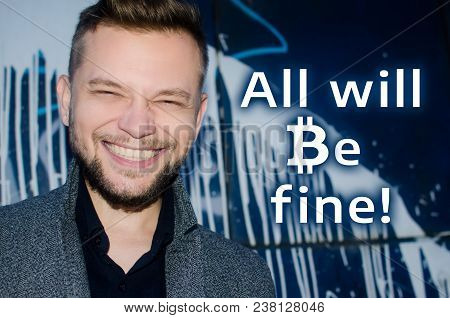 A Smiling Attractive Man Next To The Inscription All Will Be Fine. The Symbol Bitcoin Is Used. The C