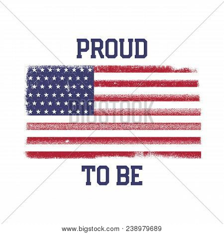 Usa American National Flag In Disstressed Style. Vintage Design With Words - Proud To Be. Perfect Fo