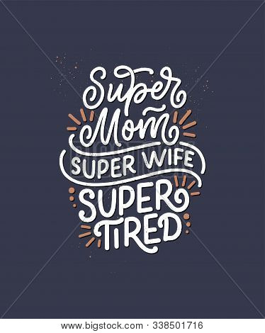 Mommy Lifestyle Slogan In Hand Drawn Style. Super Mom, Super Wife, Super Tired Illustration. Humorou