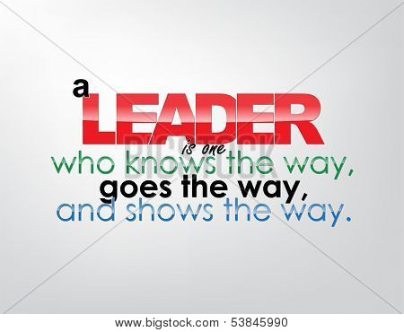 A leader is one who knows the way goes the way and shows the way. Motivational background. Typography poster. poster