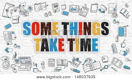 Some Things Take Time. Multicolor Inscription on White Brick Wall with Doodle Icons Around. Modern Style Illustration with Doodle Design Icons. Some Things Take Time on White Brickwall Background.