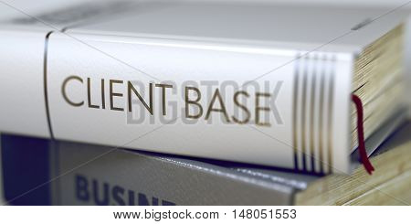 Client Base - Book Title on the Spine. Closeup View. Stack of Business Books. Client Base. Book Title on the Spine. Book Title on the Spine - Client Base. Toned Image. 3D Illustration.