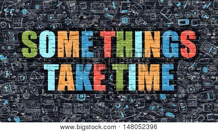 Some Things Take Time Concept. Some Things Take Time Drawn on Dark Wall. Some Things Take Time in Multicolor. Some Things Take Time Concept in Modern Doodle Style.