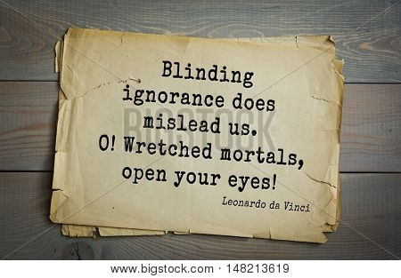 TOP-60. Aphorism by Leonardo da Vinci - Italian artist (painter, sculptor, architect) and scientist. Blinding ignorance does mislead us. O! Wretched mortals, open your eyes!