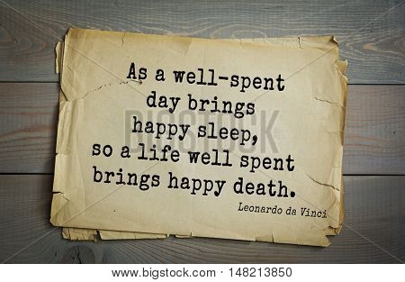 TOP-60. Aphorism by Leonardo da Vinci - Italian artist (painter, sculptor, architect) and scientist.  As a well-spent day brings happy sleep, so a life well spent brings happy death.