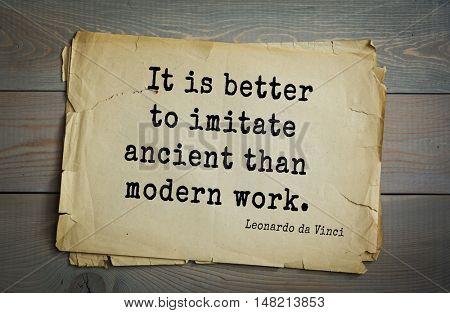 TOP-60. Aphorism by Leonardo da Vinci - Italian artist (painter, sculptor, architect) and  anatomist, scientist, inventor, writer.   It is better to imitate ancient than modern work.