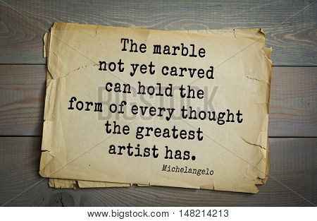 TOP-30. Aphorism by Michelangelo - Italian sculptor, painter, architect, poet, thinker. The marble not yet carved can hold the form of every thought the greatest artist has.