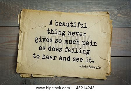 TOP-30. Aphorism by Michelangelo - Italian sculptor, painter, architect, poet, thinker. A beautiful thing never gives so much pain as does failing to hear and see it.