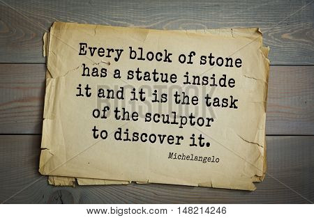 TOP-30. Aphorism by Michelangelo - Italian sculptor, painter, architect, poet, thinker. Every block of stone has a statue inside it and it is the task of the sculptor to discover it.