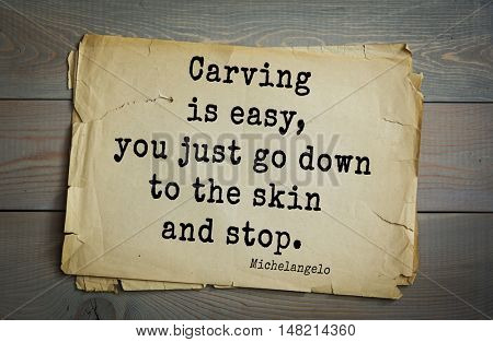 TOP-30. Aphorism by Michelangelo - Italian sculptor, painter, architect, poet, thinker.Carving is easy, you just go down to the skin and stop.