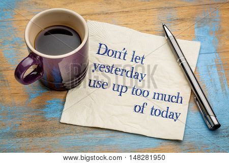 Don't let yesterday use up too much of today - handwriting on a napkin with a cup of espresso coffee