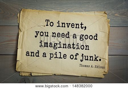 TOP-40. Aphorism by Thomas Edison (1847-1931) - American inventor and businessman.To invent, you need a good imagination and a pile of junk.