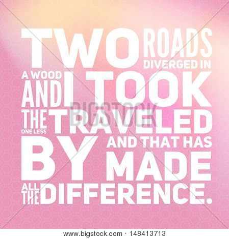 Motivational Quote - Two roads diverged in a wood, nd i took the one less traveled by, and that has made all the difference.