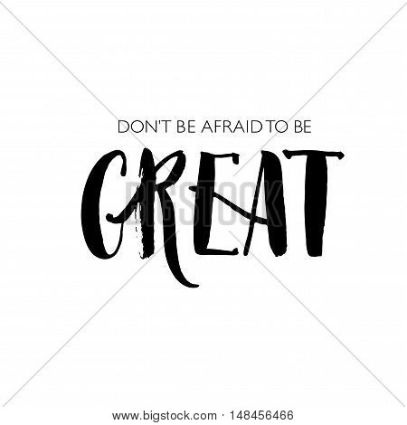 Don't to be afraid to be great phrase. Positive and motivational quote. Ink illustration. Modern brush calligraphy. Isolated on white background.
