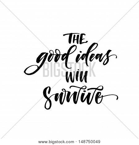 The good ideas will survive card. Hand drawn positive and inspirational phrase. Ink illustration. Modern brush calligraphy. Isolated on white background.