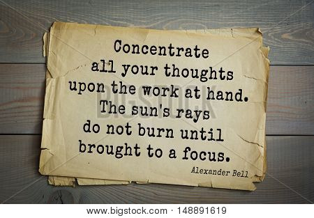 TOP-5. Aphorism by Alexander Graham Bell (1847 - 1922) - scientist, inventor, businessman.Concentrate all your thoughts upon the work at hand. The sun's rays do not burn until brought to a focus.