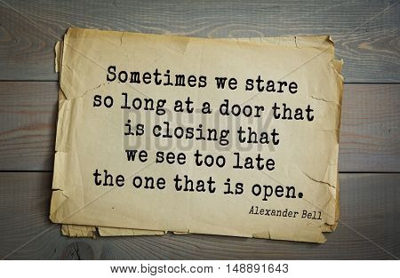 TOP-5. Aphorism by Alexander Graham Bell (1847 - 1922) - scientist, inventor, businessman. Sometimes we stare so long at a door that is closing that we see too late the one that is open.