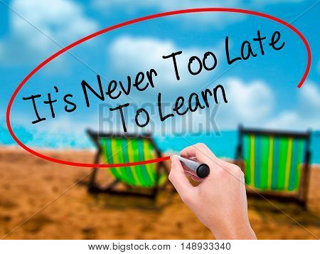 Man Hand Writing Its Never Too Late To Learn With Black Marker On Visual Screen
