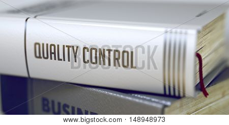 Book in the Pile with the Title on the Spine Quality Control. Quality Control - Business Book Title. Quality Control. Book Title on the Spine. Toned Image. Selective focus. 3D Illustration.