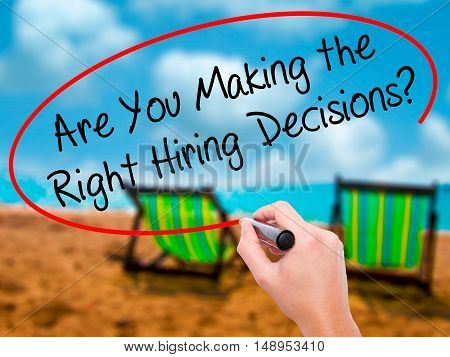Man Hand Writing Are You Making The Right Hiring Decisions? With Black Marker On Visual Screen