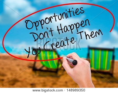 Man Hand Writing Opportunities Don't Happen You Create Them With Black Marker On Visual Screen