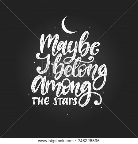 Maybe I Belong Among The Stars, Hand Lettering. Vector Calligraphy Illustration. Inspirational Roman