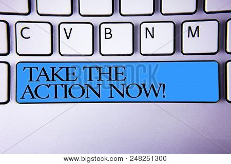 Handwriting Text Take The Action Now Motivational Call. Concept Meaning Act Start Promptly Immediate