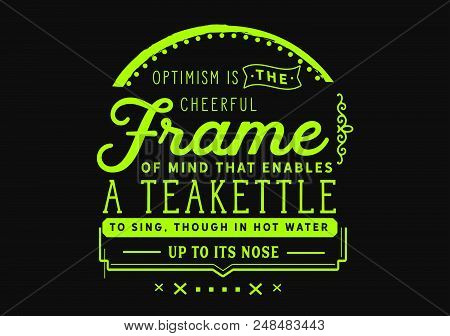 Optimism Is The Cheerful Frame Of Mind That Enables A Teakettle To Sing, Though In Hot Water Up To I