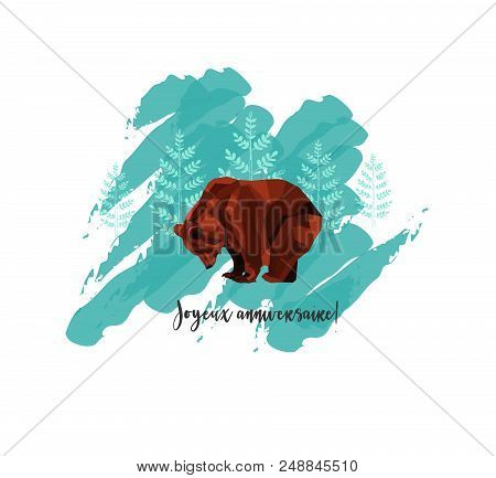 The Greeting Card With Low Poly Brown Bear And Trees On Background. Text In French: Joyeux Anniversa