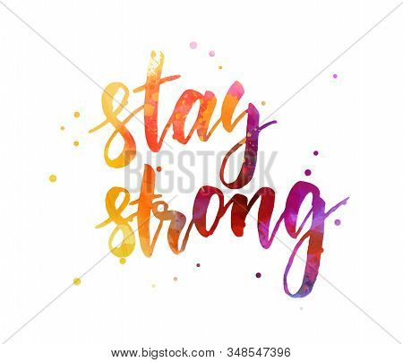 Stay Strong - Handwritten Watercolor Painted Modern Calligraphy Lettering Text. Inspirational And Mo