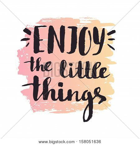Enjoy the little things. Modern vector calligraphy. Handwritten ink lettering. Hand drawn design for your poster.
