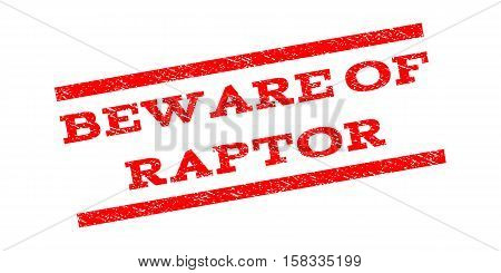 Beware Of Raptor watermark stamp. Text caption between parallel lines with grunge design style. Rubber seal stamp with scratched texture. Vector red color ink imprint on a white background.
