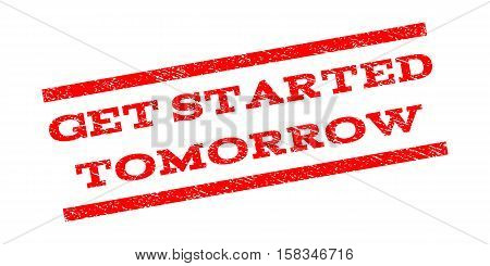 Get Started Tomorrow watermark stamp. Text tag between parallel lines with grunge design style. Rubber seal stamp with unclean texture. Vector red color ink imprint on a white background.