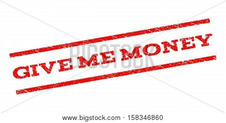 Give Me Money watermark stamp. Text caption between parallel lines with grunge design style. Rubber seal stamp with dirty texture. Vector red color ink imprint on a white background.