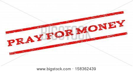 Pray For Money watermark stamp. Text tag between parallel lines with grunge design style. Rubber seal stamp with dirty texture. Vector red color ink imprint on a white background.