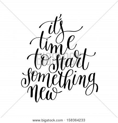 it's time to start something new handwritten lettering positive quote to printable wall art, home decor, greeting card, t-shirt design and other, modern calligraphy vector illustration