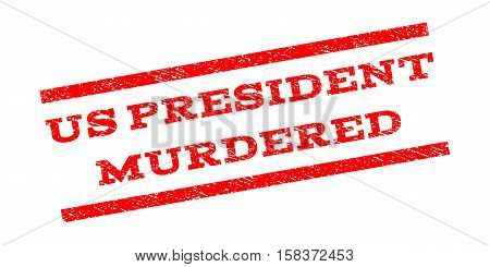 Us President Murdered watermark stamp. Text tag between parallel lines with grunge design style. Rubber seal stamp with dirty texture. Vector red color ink imprint on a white background.