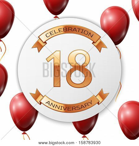 Golden number eighteen years anniversary celebration on white circle paper banner with gold ribbon. Realistic red balloons with ribbon on white background. Vector illustration.