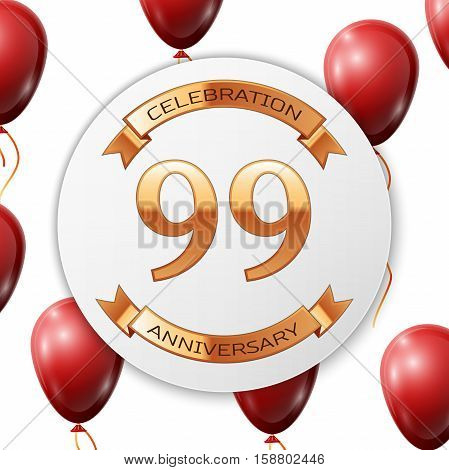 Golden number ninety nine years anniversary celebration on white circle paper banner with gold ribbon. Realistic red balloons with ribbon on white background. Vector illustration.