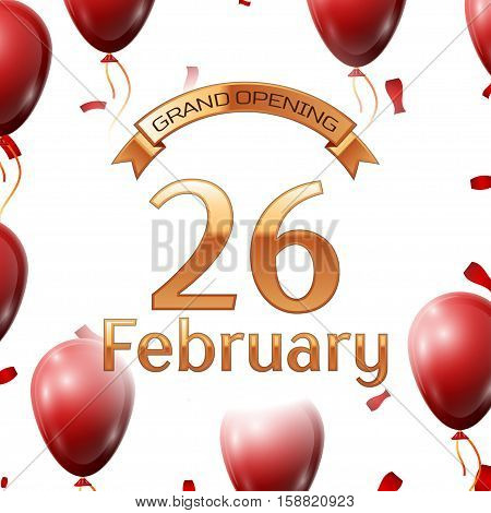 Golden ribbon with inscription grand opening the twenty sixth of February on white background red air balloons with confetti. Vector Illustration