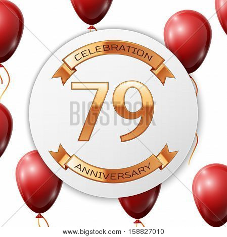Golden number seventy nine years anniversary celebration on white circle paper banner with gold ribbon. Realistic red balloons with ribbon on white background. Vector illustration.