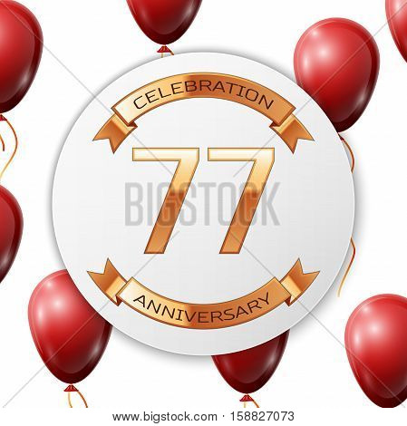 Golden number seventy seven years anniversary celebration on white circle paper banner with gold ribbon. Realistic red balloons with ribbon on white background. Vector illustration.
