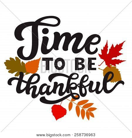 Time To Be Thankful. Thanksgiving Day Hand Drawn Lettering Poster. Vector Calligraphy Quote With Fal