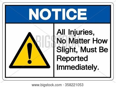 Notice All Injuries No Matter How Slight Must Be Reported Immediately Symbol Sign,vector Illustratio