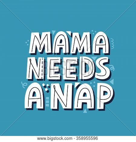 Mama Needs A Nap Quote. Hand Drawn Vector Lettering For Card, T Shirt, Social Media. Funny Motherhoo