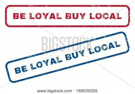 Be Loyal Buy Local text rubber seal stamp watermarks. Vector style is blue and red ink caption inside rounded rectangular banner. Grunge design and scratched texture. Blue and red emblems.